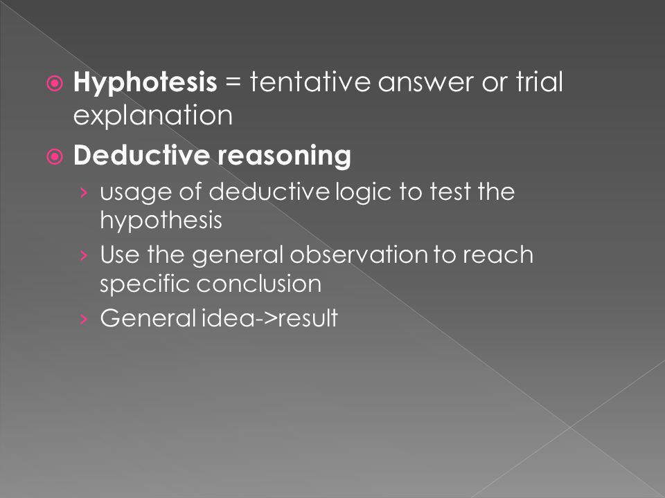  Hyphotesis = tentative answer or trial explanation  Deductive reasoning › usage of deductive logic to test the hypothesis › Use the general observation to reach specific conclusion › General idea->result