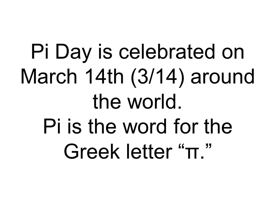 Pi Day is celebrated on March 14th (3/14) around the world.