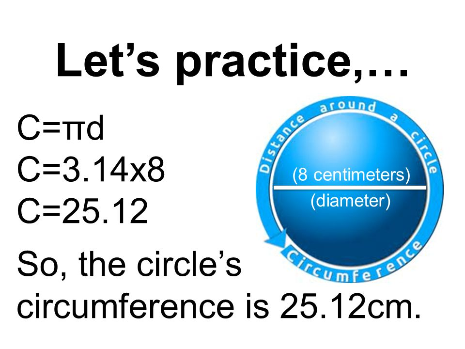 Let's practice,… C=πd C=3.14x8 C=25.12 So, the circle's circumference is 25.12cm.