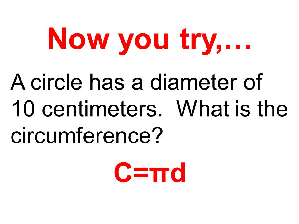 Now you try,… A circle has a diameter of 10 centimeters. What is the circumference? C=πd