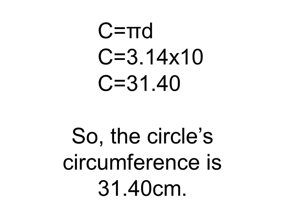 C=3.14x10 C=31.40 So, the circle's circumference is 31.40cm.