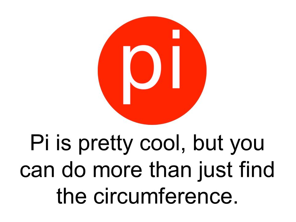 Pi is pretty cool, but you can do more than just find the circumference.