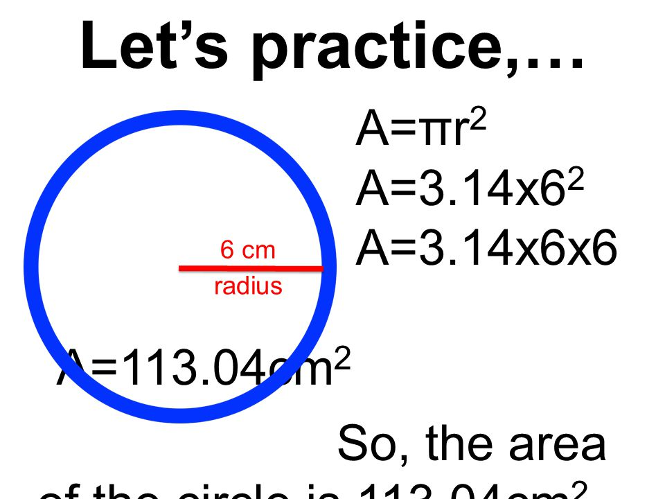 Let's practice,… A=πr 2 A=3.14x6 2 A=3.14x6x6 A=113.04cm 2 So, the area of the circle is 113.04cm 2.