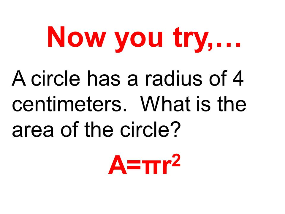 Now you try,… A circle has a radius of 4 centimeters. What is the area of the circle? A=πr 2