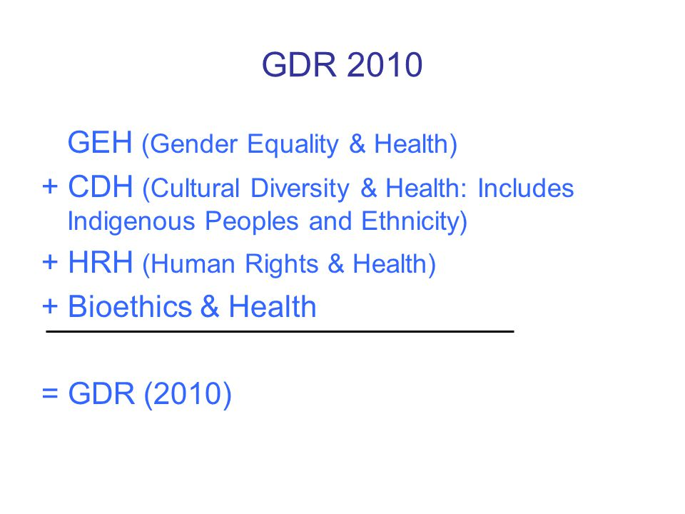 GDR 2010 GEH (Gender Equality & Health) + CDH (Cultural Diversity & Health: Includes Indigenous Peoples and Ethnicity) + HRH (Human Rights & Health) + Bioethics & Health = GDR (2010)