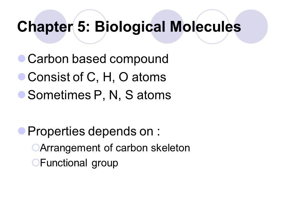 Chapter 5: Biological Molecules Carbon based compound Consist of C, H, O atoms Sometimes P, N, S atoms Properties depends on :  Arrangement of carbon