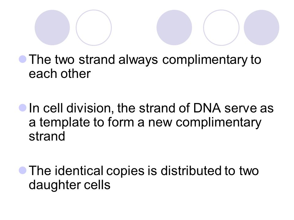 The two strand always complimentary to each other In cell division, the strand of DNA serve as a template to form a new complimentary strand The ident