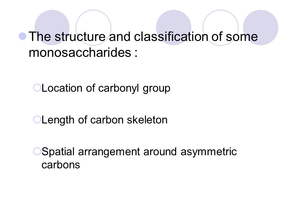 The structure and classification of some monosaccharides :  Location of carbonyl group  Length of carbon skeleton  Spatial arrangement around asymm