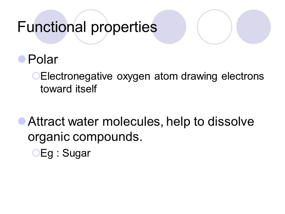 Functional properties Polar  Electronegative oxygen atom drawing electrons toward itself Attract water molecules, help to dissolve organic compounds.