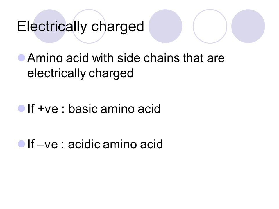 Electrically charged Amino acid with side chains that are electrically charged If +ve : basic amino acid If –ve : acidic amino acid