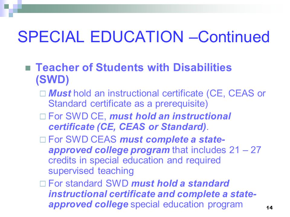 14 SPECIAL EDUCATION –Continued Teacher of Students with Disabilities (SWD)  Must hold an instructional certificate (CE, CEAS or Standard certificate as a prerequisite)  For SWD CE, must hold an instructional certificate (CE, CEAS or Standard).