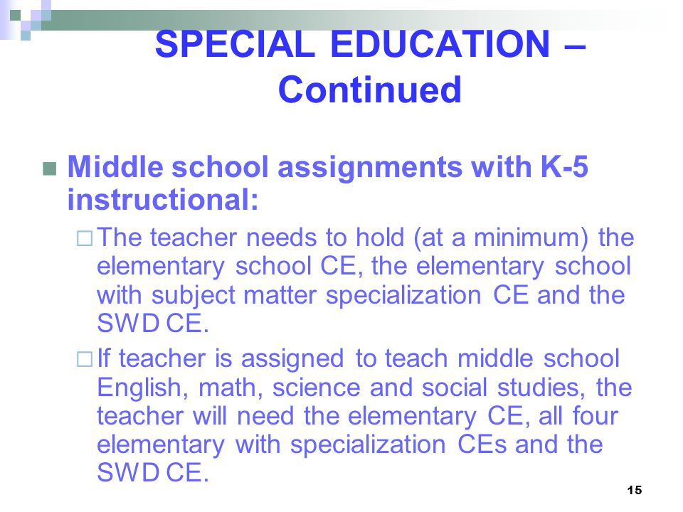15 SPECIAL EDUCATION – Continued Middle school assignments with K-5 instructional:  The teacher needs to hold (at a minimum) the elementary school CE, the elementary school with subject matter specialization CE and the SWD CE.