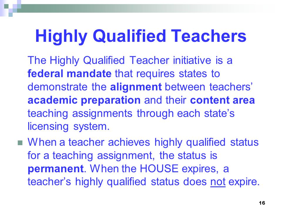 16 Highly Qualified Teachers The Highly Qualified Teacher initiative is a federal mandate that requires states to demonstrate the alignment between teachers' academic preparation and their content area teaching assignments through each state's licensing system.