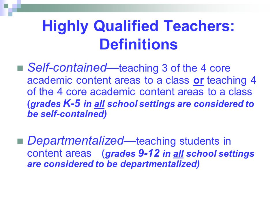 Highly Qualified Teachers: Definitions Self-contained— teaching 3 of the 4 core academic content areas to a class or teaching 4 of the 4 core academic content areas to a class (grades K-5 in all school settings are considered to be self-contained) Departmentalized— teaching students in content areas ( grades 9-12 in all school settings are considered to be departmentalized)