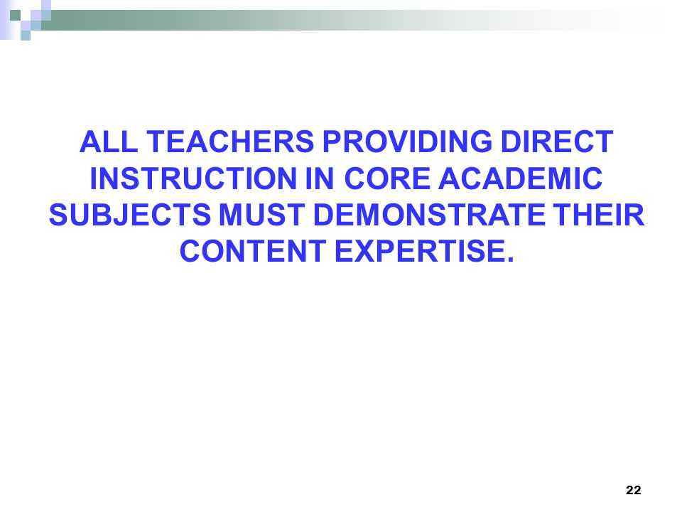 22 ALL TEACHERS PROVIDING DIRECT INSTRUCTION IN CORE ACADEMIC SUBJECTS MUST DEMONSTRATE THEIR CONTENT EXPERTISE.