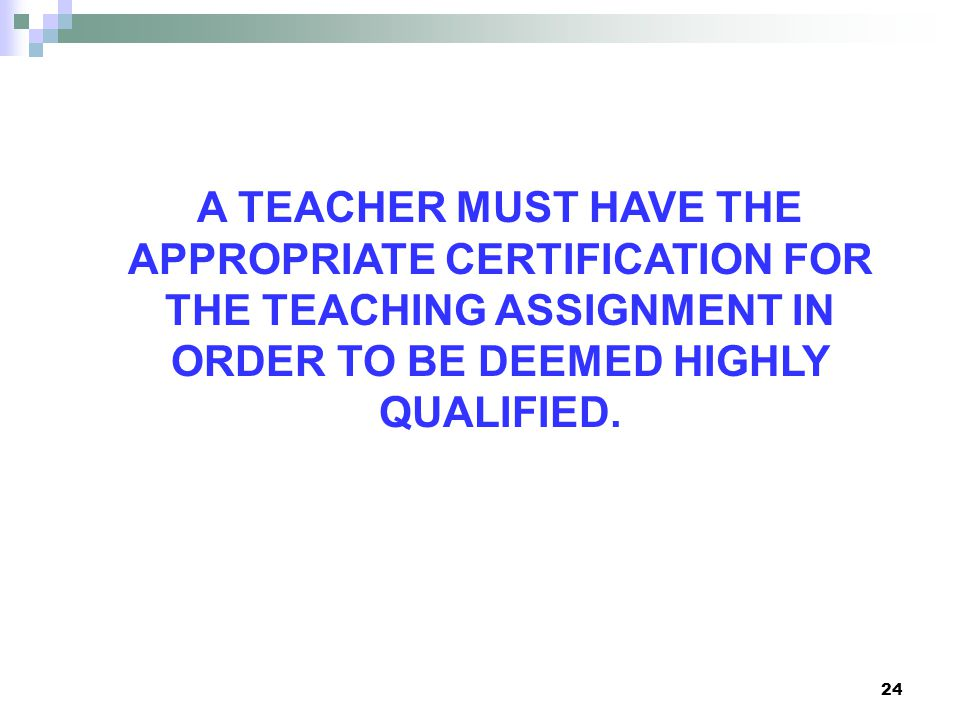 24 A TEACHER MUST HAVE THE APPROPRIATE CERTIFICATION FOR THE TEACHING ASSIGNMENT IN ORDER TO BE DEEMED HIGHLY QUALIFIED.