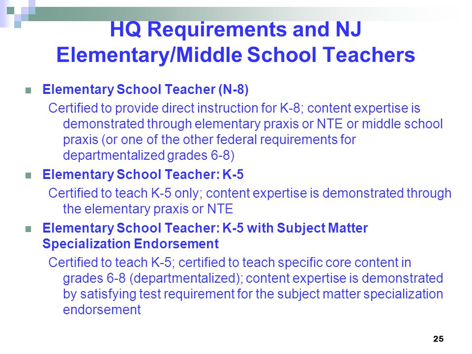 25 HQ Requirements and NJ Elementary/Middle School Teachers Elementary School Teacher (N-8) Certified to provide direct instruction for K-8; content expertise is demonstrated through elementary praxis or NTE or middle school praxis (or one of the other federal requirements for departmentalized grades 6-8) Elementary School Teacher: K-5 Certified to teach K-5 only; content expertise is demonstrated through the elementary praxis or NTE Elementary School Teacher: K-5 with Subject Matter Specialization Endorsement Certified to teach K-5; certified to teach specific core content in grades 6-8 (departmentalized); content expertise is demonstrated by satisfying test requirement for the subject matter specialization endorsement
