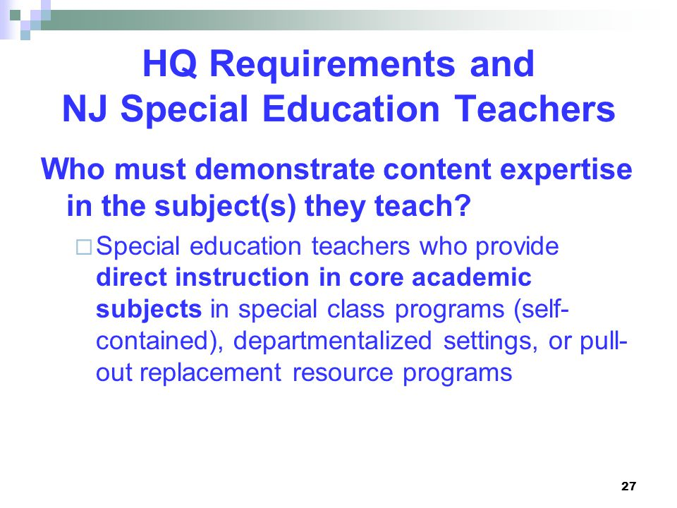 27 HQ Requirements and NJ Special Education Teachers Who must demonstrate content expertise in the subject(s) they teach.