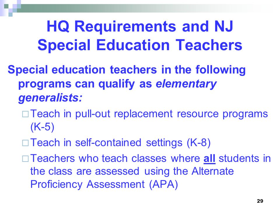 29 HQ Requirements and NJ Special Education Teachers Special education teachers in the following programs can qualify as elementary generalists:  Teach in pull-out replacement resource programs (K-5)  Teach in self-contained settings (K-8)  Teachers who teach classes where all students in the class are assessed using the Alternate Proficiency Assessment (APA)