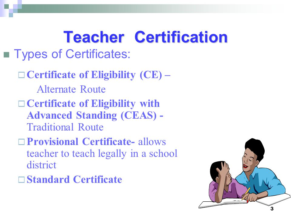 3 Teacher Certification Types of Certificates:  Certificate of Eligibility (CE) – Alternate Route  Certificate of Eligibility with Advanced Standing (CEAS) - Traditional Route  Provisional Certificate- allows teacher to teach legally in a school district  Standard Certificate