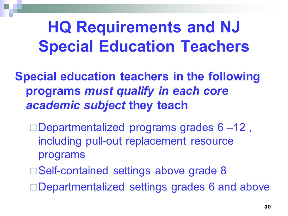 30 HQ Requirements and NJ Special Education Teachers Special education teachers in the following programs must qualify in each core academic subject they teach  Departmentalized programs grades 6 –12, including pull-out replacement resource programs  Self-contained settings above grade 8  Departmentalized settings grades 6 and above