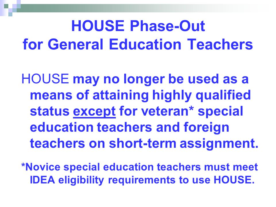HOUSE Phase-Out for General Education Teachers HOUSE may no longer be used as a means of attaining highly qualified status except for veteran* special education teachers and foreign teachers on short-term assignment.