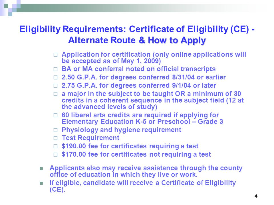 4 & How to Apply Eligibility Requirements: Certificate of Eligibility (CE) - Alternate Route & How to Apply  Application for certification (only online applications will be accepted as of May 1, 2009)  BA or MA conferral noted on official transcripts  2.50 G.P.A.