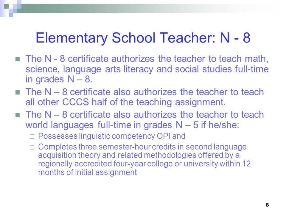 8 Elementary School Teacher: N - 8 The N - 8 certificate authorizes the teacher to teach math, science, language arts literacy and social studies full-time in grades N – 8.