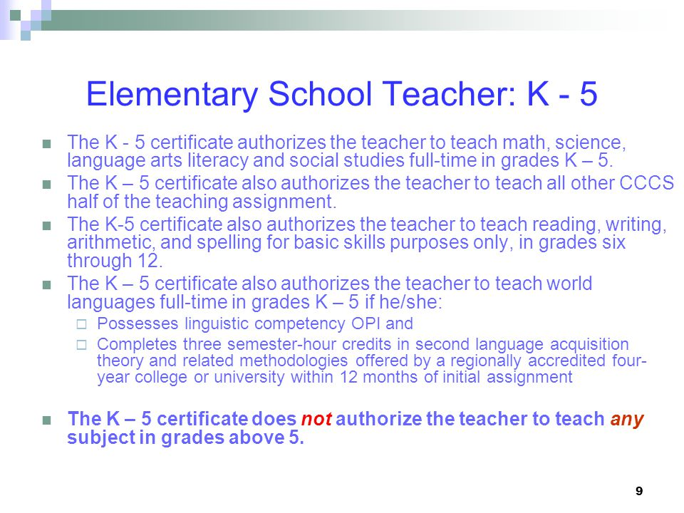9 Elementary School Teacher: K - 5 The K - 5 certificate authorizes the teacher to teach math, science, language arts literacy and social studies full-time in grades K – 5.