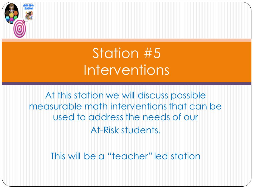 Station #5 Interventions At this station we will discuss possible measurable math interventions that can be used to address the needs of our At-Risk students.