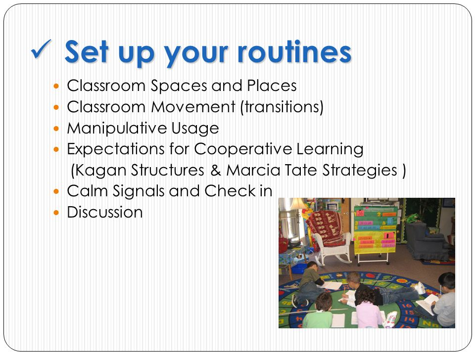 Classroom Spaces and Places Classroom Movement (transitions) Manipulative Usage Expectations for Cooperative Learning (Kagan Structures & Marcia Tate Strategies ) Calm Signals and Check in Discussion Set up your routines Set up your routines