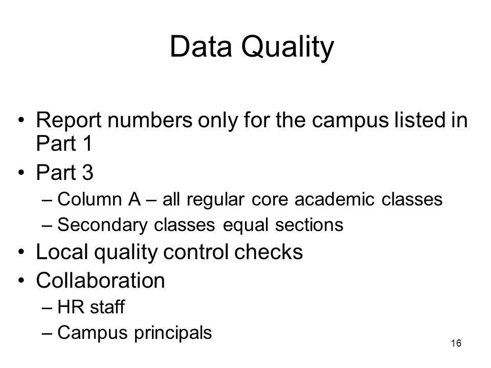 16 Data Quality Report numbers only for the campus listed in Part 1 Part 3 –Column A – all regular core academic classes –Secondary classes equal sections Local quality control checks Collaboration –HR staff –Campus principals