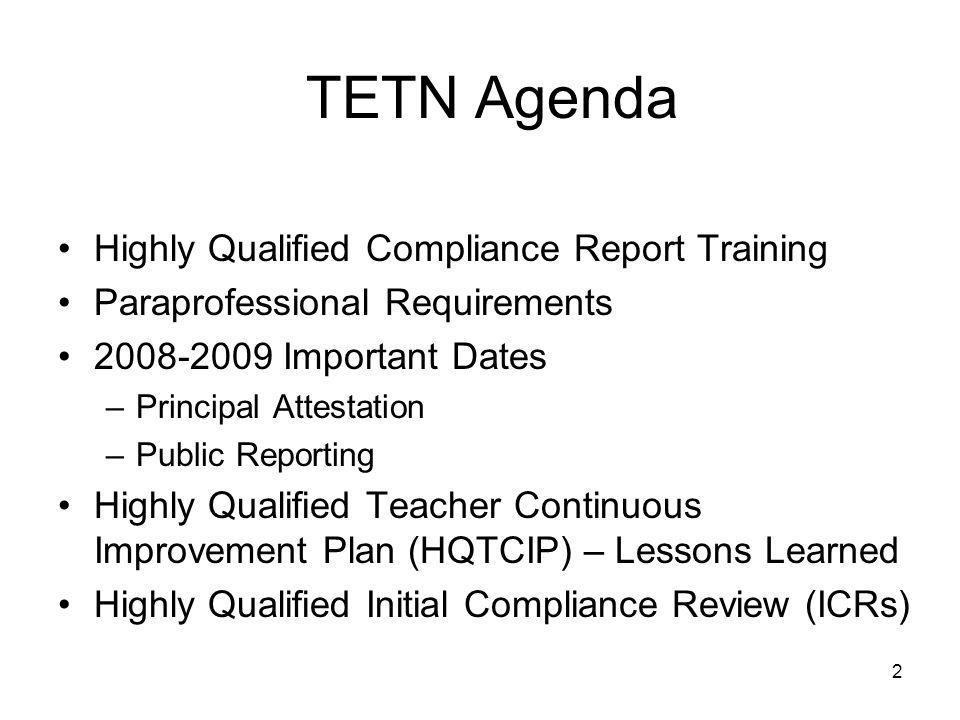 2 TETN Agenda Highly Qualified Compliance Report Training Paraprofessional Requirements 2008-2009 Important Dates –Principal Attestation –Public Reporting Highly Qualified Teacher Continuous Improvement Plan (HQTCIP) – Lessons Learned Highly Qualified Initial Compliance Review (ICRs)