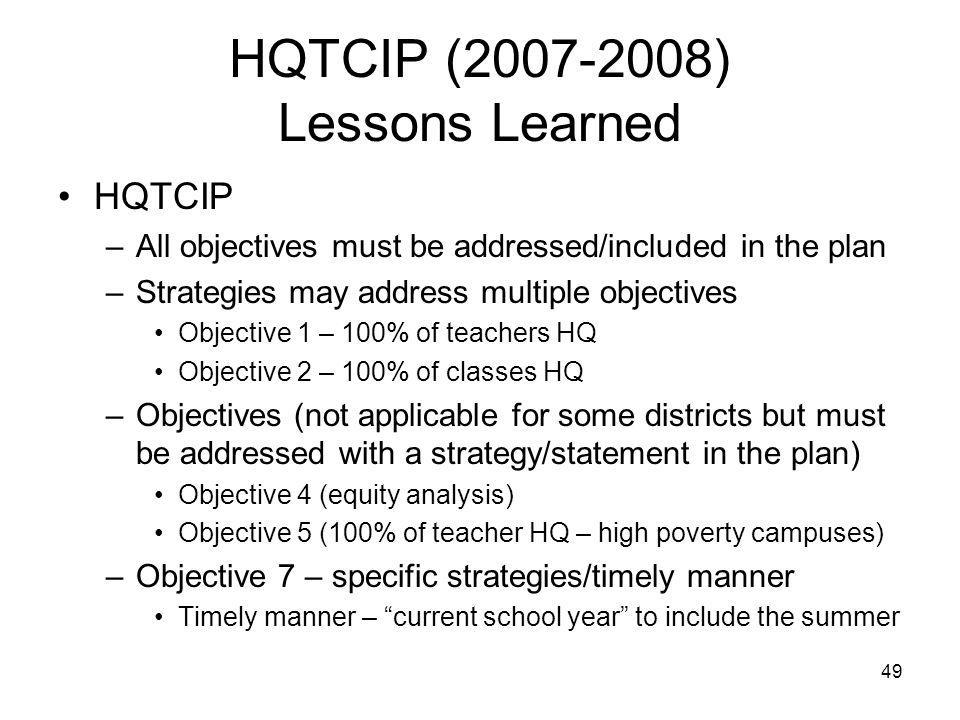 49 HQTCIP (2007-2008) Lessons Learned HQTCIP –All objectives must be addressed/included in the plan –Strategies may address multiple objectives Objective 1 – 100% of teachers HQ Objective 2 – 100% of classes HQ –Objectives (not applicable for some districts but must be addressed with a strategy/statement in the plan) Objective 4 (equity analysis) Objective 5 (100% of teacher HQ – high poverty campuses) –Objective 7 – specific strategies/timely manner Timely manner – current school year to include the summer