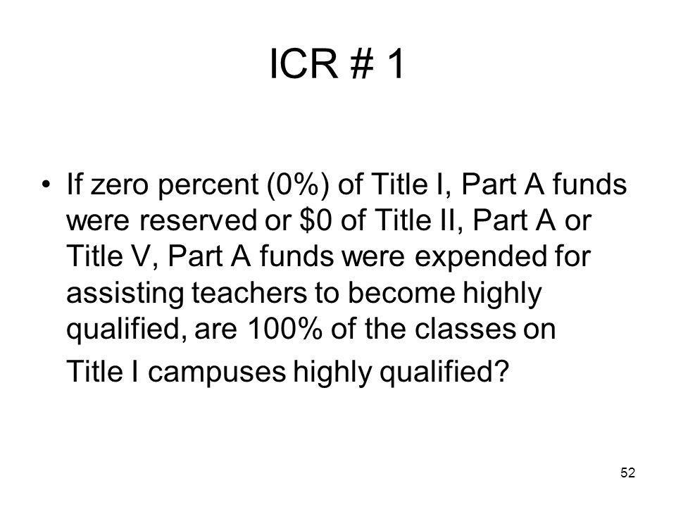 52 ICR # 1 If zero percent (0%) of Title I, Part A funds were reserved or $0 of Title II, Part A or Title V, Part A funds were expended for assisting teachers to become highly qualified, are 100% of the classes on Title I campuses highly qualified