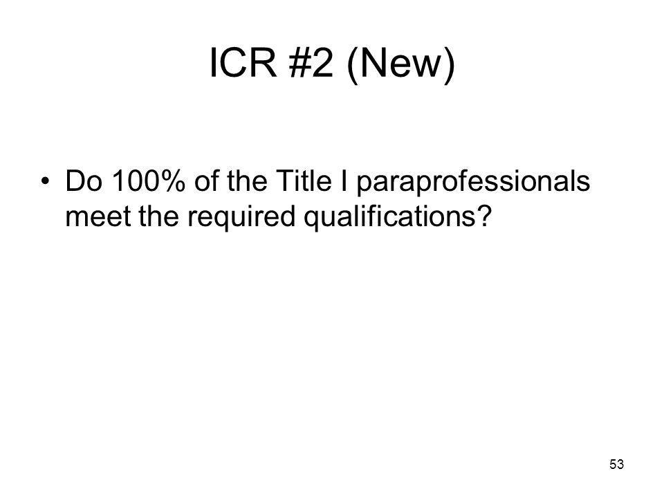 53 ICR #2 (New) Do 100% of the Title I paraprofessionals meet the required qualifications