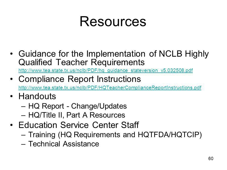 60 Resources Guidance for the Implementation of NCLB Highly Qualified Teacher Requirements http://www.tea.state.tx.us/nclb/PDF/hq_guidance_stateversion_v5.032508.pdf Compliance Report Instructions http://www.tea.state.tx.us/nclb/PDF/HQTeacherComplianceReportInstructions.pdf Handouts –HQ Report - Change/Updates –HQ/Title II, Part A Resources Education Service Center Staff –Training (HQ Requirements and HQTFDA/HQTCIP) –Technical Assistance