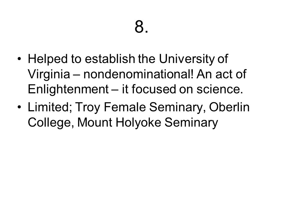 8. Helped to establish the University of Virginia – nondenominational! An act of Enlightenment – it focused on science. Limited; Troy Female Seminary,