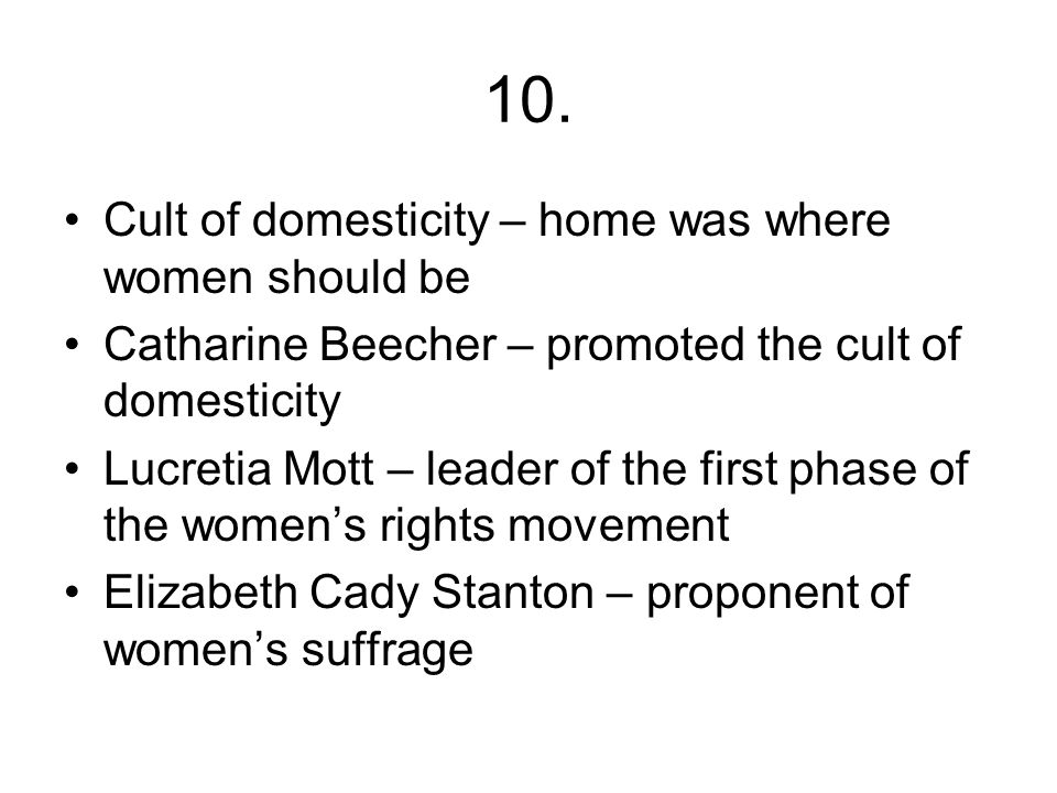 10. Cult of domesticity – home was where women should be Catharine Beecher – promoted the cult of domesticity Lucretia Mott – leader of the first phas