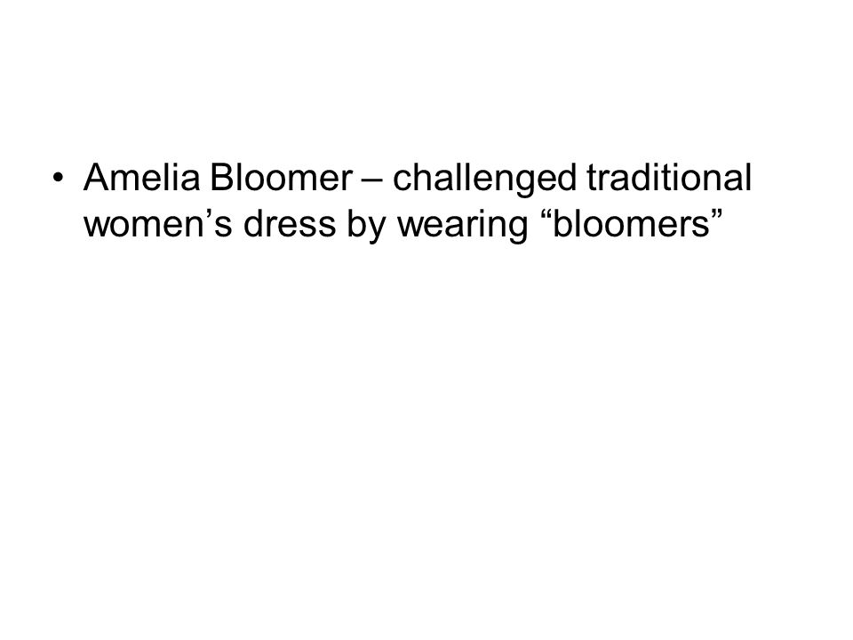 "Amelia Bloomer – challenged traditional women's dress by wearing ""bloomers"""