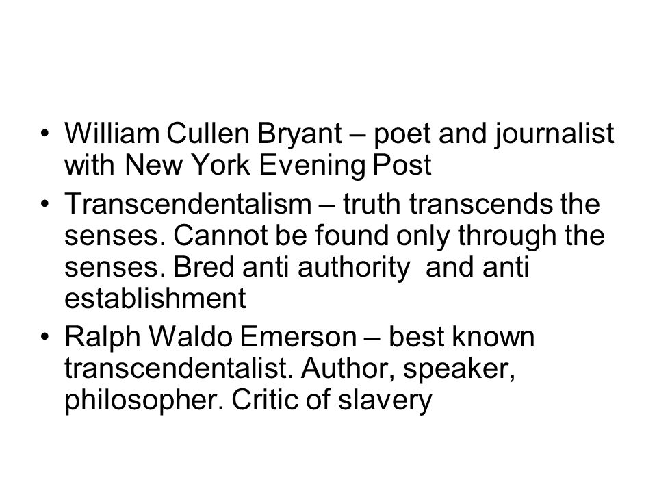 William Cullen Bryant – poet and journalist with New York Evening Post Transcendentalism – truth transcends the senses. Cannot be found only through t