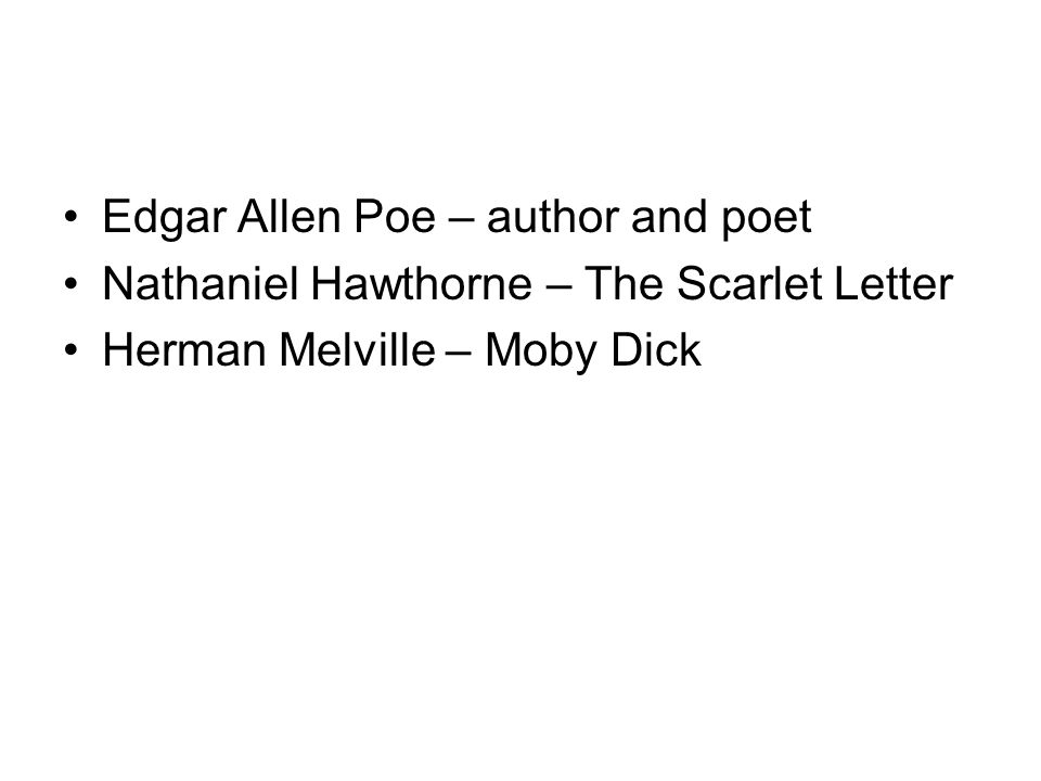 Edgar Allen Poe – author and poet Nathaniel Hawthorne – The Scarlet Letter Herman Melville – Moby Dick