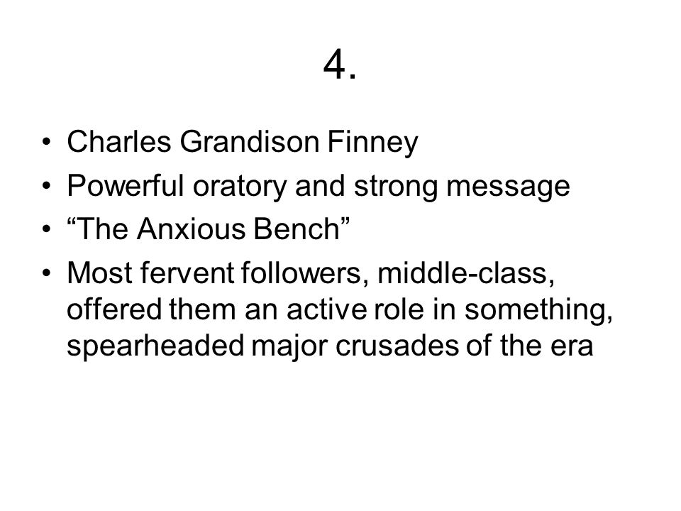 "4. Charles Grandison Finney Powerful oratory and strong message ""The Anxious Bench"" Most fervent followers, middle-class, offered them an active role"