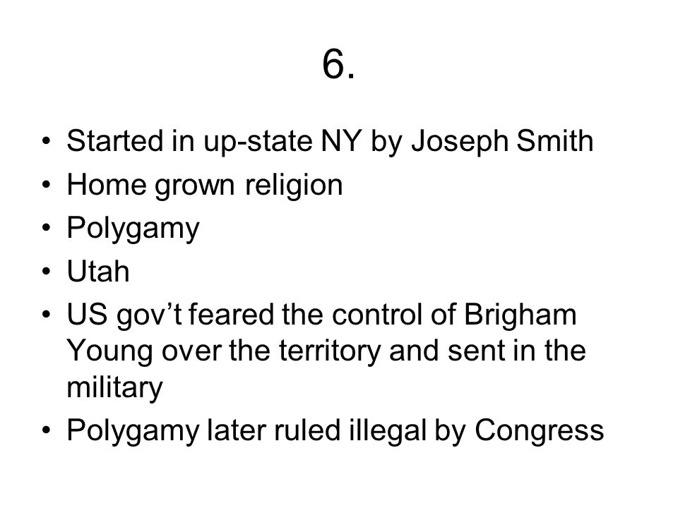 6. Started in up-state NY by Joseph Smith Home grown religion Polygamy Utah US gov't feared the control of Brigham Young over the territory and sent i