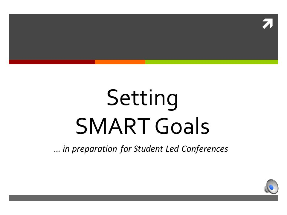  … in preparation for Student Led Conferences Setting SMART Goals