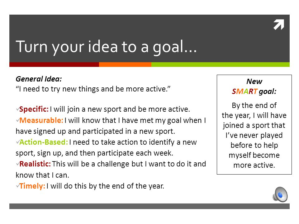  Turn your idea to a goal… General Idea: I need to try new things and be more active. Specific: I will join a new sport and be more active.