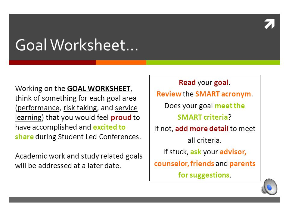  Goal Worksheet… Working on the GOAL WORKSHEET, think of something for each goal area (performance, risk taking, and service learning) that you would feel proud to have accomplished and excited to share during Student Led Conferences.
