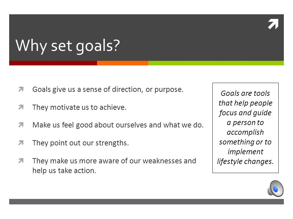  Why set goals.  Goals give us a sense of direction, or purpose.
