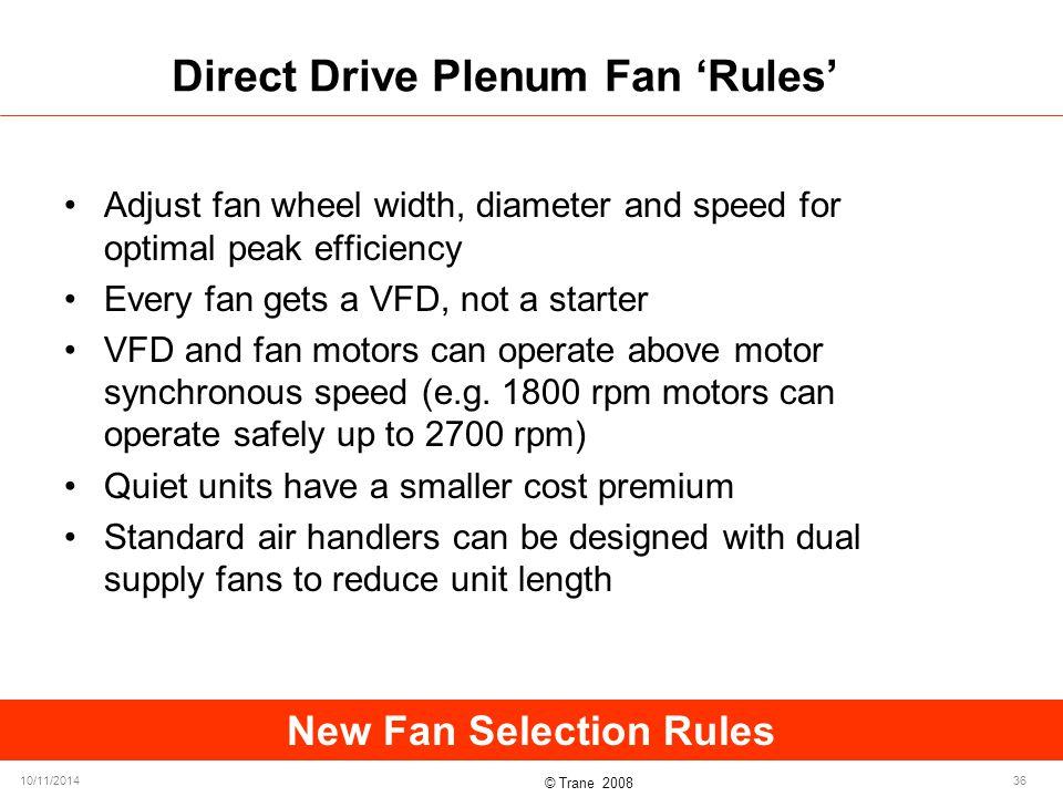 © Trane 2008 10/11/201436 Direct Drive Plenum Fan 'Rules' Adjust fan wheel width, diameter and speed for optimal peak efficiency Every fan gets a VFD, not a starter VFD and fan motors can operate above motor synchronous speed (e.g.