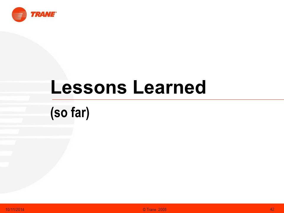 © Trane 200810/11/2014 42 Lessons Learned (so far)